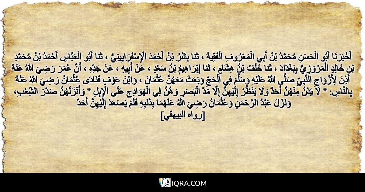 """أَخْبَرَنَا أَبُو الْحَسَنِ مُحَمَّدُ بْنُ أَبِي الْمَعْرُوفِ الْفَقِيهُ ، ثنا بِشْرُ بْنُ أَحْمَدَ الْإِسْفَرَايِينِيُّ ، ثنا أَبُو الْعَبَّاسِ أَحْمَدُ بْنُ مُحَمَّدِ بْنِ خَالِدٍ الْمَرْوَزِيُّ بِبَغْدَادَ ، ثنا خَلَفُ بْنُ هِشَامٍ ، ثنا إِبْرَاهِيمُ بْنُ سَعْدٍ ، عَنْ أَبِيهِ ، عَنْ جَدِّهِ ، أَنَّ عُمَرَ رَضِيَ اللهُ عَنْهُ أَذِنَ لِأَزْوَاجِ النَّبِيِّ صَلَّى اللهُ عَلَيْهِ وَسَلَّمَ فِي الْحَجِّ وَبَعَثَ مَعَهُنَّ عُثْمَانَ ، وَابْنَ عَوْفٍ فَنَادَى عُثْمَانُ رَضِيَ اللهُ عَنْهُ بِالنَّاسِ: """" لَا يَدْنُ مِنْهُنَّ أَحَدٌ وَلَا يَنْظُرْ إِلَيْهِنَّ إِلَّا مَدَّ الْبَصَرِ وَهُنَّ فِي الْهَوَادِجِ عَلَى الْإِبِلِ """" وَأَنْزَلَهُنَّ صَدْرَ الشِّعْبِ، وَنَزَلَ عَبْدُ الرَّحْمَنِ وَعُثْمَانُ رَضِيَ اللهُ عَنْهُمَا بِذَنَبِهِ فَلَمْ يَصْعَدْ إِلَيْهِنَّ أَحَدٌ <br> [رواه البيهقي]"""