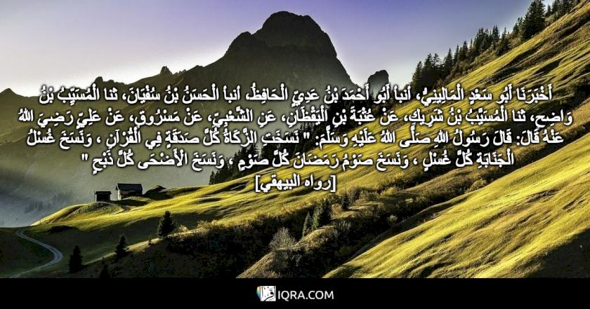 """أَخْبَرَنَا أَبُو سَعْدٍ الْمَالِينِيُّ، أنبأ أَبُو أَحْمَدَ بْنُ عَدِيٍّ الْحَافِظُ، أنبأ الْحَسَنُ بْنُ سُفْيَانَ، ثنا الْمُسَيِّبُ بْنُ وَاضِحٍ، ثنا الْمُسَيَّبُ بْنُ شَرِيكٍ، عَنْ عُتْبَةَ بْنِ الْيَقْظَانِ، عَنِ الشَّعْبِيِّ، عَنْ مَسْرُوقٍ، عَنْ عَلِيٍّ رَضِيَ اللهُ عَنْهُ قَالَ: قَالَ رَسُولُ اللهِ صَلَّى اللهُ عَلَيْهِ وَسَلَّمَ: """" نَسَخَتِ الزَّكَاةُ كُلَّ صَدَقَةٍ فِي الْقُرْآنِ ، وَنَسَخَ غُسْلُ الْجَنَابَةِ كُلَّ غُسْلٍ ، وَنَسَخَ صَوْمُ رَمَضَانَ كُلَّ صَوْمٍ ، وَنَسَخَ الْأَضْحَى كُلَّ ذَبْحٍ """" <br> [رواه البيهقي]"""