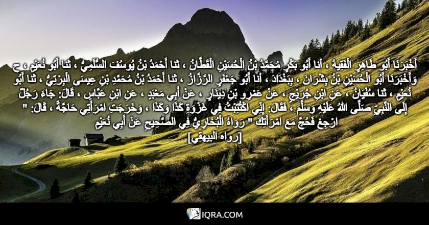 """أَخْبَرَنَا أَبُو طَاهِرٍ الْفَقِيهُ ، أنا أَبُو بَكْرٍ مُحَمَّدُ بْنُ الْحُسَيْنِ الْقَطَّانُ ، ثنا أَحْمَدُ بْنُ يُوسُفَ السُّلَمِيُّ ، ثنا أَبُو نُعَيْمٍ ، ح وَأَخْبَرَنَا أَبُو الْحُسَيْنِ بْنُ بِشْرَانَ ، بِبَغْدَادَ ، أنا أَبُو جَعْفَرٍ الرَّزَّازُ ، ثنا أَحْمَدُ بْنُ مُحَمَّدِ بْنِ عِيسَى الْبِرْتِيُّ ، ثنا أَبُو نُعَيْمٍ ، ثنا سُفْيَانُ ، عَنِ ابْنِ جُرَيْجٍ ، عَنْ عَمْرِو بْنِ دِينَارٍ ، عَنْ أَبِي مَعْبَدٍ ، عَنِ ابْنِ عَبَّاسٍ ، قَالَ: جَاءَ رَجُلٌ إِلَى النَّبِيِّ صَلَّى اللهُ عَلَيْهِ وَسَلَّمَ ، فَقَالَ: إِنِّي اكْتُتِبْتُ فِي غَزْوَةِ كَذَا وَكَذَا ، وَخَرَجَتِ امْرَأَتِي حَاجَّةً ، قَالَ: """" ارْجِعْ فَحُجَّ مَعَ امْرَأَتِكَ """" رَوَاهُ الْبُخَارِيُّ فِي الصَّحِيحِ عَنْ أَبِي نُعَيْمٍ <br> [رواه البيهقي]"""