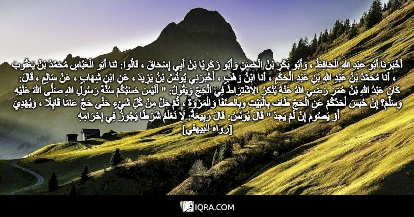 """أَخْبَرَنَا أَبُو عَبْدِ اللهِ الْحَافِظُ ، وَأَبُو بَكْرِ بْنُ الْحَسَنِ وَأَبُو زَكَرِيَّا بْنُ أَبِي إِسْحَاقَ ، قَالُوا: ثنا أَبُو الْعَبَّاسِ مُحَمَّدُ بْنُ يَعْقُوبَ ، أنا مُحَمَّدُ بْنُ عَبْدِ اللهِ بْنِ عَبْدِ الْحَكَمِ ، أنا ابْنُ وَهْبٍ ، أَخْبَرَنِي يُونُسُ بْنُ يَزِيدَ ، عَنِ ابْنِ شِهَابٍ ، عَنْ سَالِمٍ ، قَالَ: كَانَ عَبْدُ اللهِ بْنُ عُمَرَ رَضِيَ اللهُ عَنْهُ يُنْكِرُ الِاشْتِرَاطَ فِي الْحَجِّ وَيَقُولُ: """" أَلَيْسَ حَسْبُكُمْ سُنَّةَ رَسُولِ اللهِ صَلَّى اللهُ عَلَيْهِ وَسَلَّمَ؟ إِنْ حُبِسَ أَحَدُكُمْ عَنِ الْحَجِّ طَافَ بِالْبَيْتِ وَبِالصَّفَا وَالْمَرْوَةِ ، ثُمَّ حَلَّ مِنْ كُلِّ شَيْءٍ حَتَّى حَجَّ عَامًا قَابِلًا ، وَيُهْدِيَ أَوْ يَصُومَ إِنْ لَمْ يَجِدْ """" قَالَ يُونُسُ: قَالَ رَبِيعَةُ: لَا نَعْلَمُ شَرْطًا يَجُوزُ فِي إِحْرَامِهِ <br> [رواه البيهقي]"""