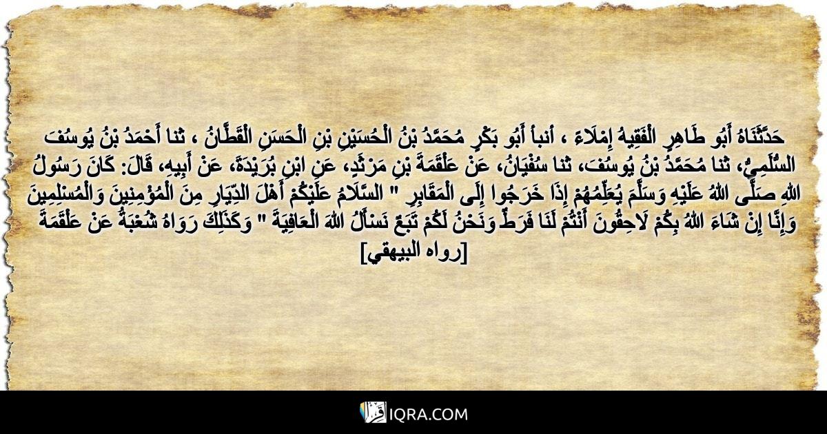 """حَدَّثَنَاهُ أَبُو طَاهِرٍ الْفَقِيهُ إِمْلَاءً ، أنبأ أَبُو بَكْرٍ مُحَمَّدُ بْنُ الْحُسَيْنِ بْنِ الْحَسَنِ الْقَطَّانُ ، ثنا أَحْمَدُ بْنُ يُوسُفَ السُّلَمِيُّ، ثنا مُحَمَّدُ بْنُ يُوسُفَ، ثنا سُفْيَانُ، عَنْ عَلْقَمَةَ بْنِ مَرْثَدٍ، عَنِ ابْنِ بُرَيْدَةَ، عَنْ أَبِيهِ، قَالَ: كَانَ رَسُولُ اللهِ صَلَّى اللهُ عَلَيْهِ وَسَلَّمَ يُعَلِّمُهُمْ إِذَا خَرَجُوا إِلَى الْمَقَابِرِ """" السَّلَامُ عَلَيْكُمْ أَهْلَ الدِّيَارِ مِنَ الْمُؤْمِنِينَ وَالْمُسْلِمِينَ وَإِنَّا إِنْ شَاءَ اللهُ بِكُمْ لَاحِقُونَ أَنْتُمْ لَنَا فَرَطٌ وَنَحْنُ لَكُمْ تَبَعٌ نَسْأَلُ اللهَ الْعَافِيَةَ """" وَكَذَلِكَ رَوَاهُ شُعْبَةُ عَنْ عَلْقَمَةَ <br> [رواه البيهقي]"""