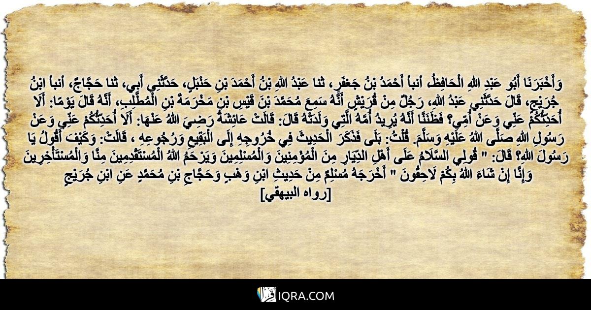 """وَأَخْبَرَنَا أَبُو عَبْدِ اللهِ الْحَافِظُ، أنبأ أَحْمَدُ بْنُ جَعْفَرٍ، ثنا عَبْدُ اللهِ بْنُ أَحْمَدَ بْنِ حَنْبَلٍ، حَدَّثَنِي أَبِي، ثنا حَجَّاجٌ، أنبأ ابْنُ جُرَيْجٍ، قَالَ حَدَّثَنِي عَبْدُ اللهِ، رَجُلٌ مِنْ قُرَيْشٍ أَنَّهُ سَمِعَ مُحَمَّدَ بْنَ قَيْسِ بْنِ مَخْرَمَةَ بْنِ الْمُطَّلِبِ، أَنَّهُ قَالَ يَوْمًا: أَلَا أُحَدِّثُكُمْ عَنِّي وَعَنْ أُمِّي؟ فَظَنَنَّا أَنَّهُ يُرِيدُ أُمَّهُ الَّتِي وَلَدَتْهُ قَالَ: قَالَتْ عَائِشَةُ رَضِيَ اللهُ عَنْهَا: أَلَا أُحَدِّثُكُمْ عَنِّي وَعَنْ رَسُولِ اللهِ صَلَّى اللهُ عَلَيْهِ وَسَلَّمَ. قُلْتُ: بَلَى فَذَكَرَ الْحَدِيثَ فِي خُرُوجِهِ إِلَى الْبَقِيعِ وَرُجُوعِهِ ، قَالَتْ: وَكَيْفَ أَقُولُ يَا رَسُولَ اللهِ؟ قَالَ: """" قُولِي السَّلَامُ عَلَى أَهْلِ الدِّيَارِ مِنَ الْمُؤْمِنِينَ وَالْمُسْلِمِينَ وَيَرْحَمُ اللهُ الْمُسْتَقْدِمِينَ مِنَّا وَالْمُسْتَأْخِرِينَ وَإِنَّا إِنْ شَاءَ اللهُ بِكُمْ لَاحِقُونَ """" أَخْرَجَهُ مُسْلِمٌ مِنْ حَدِيثِ ابْنِ وَهْبٍ وَحَجَّاجِ بْنِ مُحَمَّدٍ عَنِ ابْنِ جُرَيْجٍ <br> [رواه البيهقي]"""