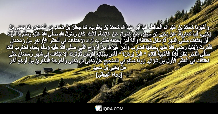 """وَأَخْبَرَنَا مُحَمَّدُ بْنُ عَبْدِ اللهِ الْحَافِظُ، أنبأ أَبُو عَبْدِ اللهِ مُحَمَّدُ بْنُ يَعْقُوبَ، ثنا جَعْفَرُ بْنُ مُحَمَّدِ بْنِ الْحُسَيْنِ، ثنا يَحْيَى بْنُ يَحْيَى، أنبأ مُعَاوِيَةُ، عَنْ يَحْيَى بْنِ سَعِيدٍ، عَنْ عَمْرَةَ، عَنْ عَائِشَةَ، قَالَتْ: كَانَ رَسُولُ اللهِ صَلَّى اللهُ عَلَيْهِ وَسَلَّمَ إِذَا أَرَادَ أَنْ يَعْتَكِفَ صَلَّى الْفَجْرَ ثُمَّ دَخَلَ مُعْتَكَفَهُ وَأَنَّهُ أَمَرَ بِخِبَائِهِ فَضُرِبَ أَرَادَ الِاعْتِكَافَ فِي الْعَشْرِ الْأَوَاخِرِ مِنْ رَمَضَانَ فَأَمَرَتْ زَيْنَبُ رَضِيَ اللهُ عَنْهَا بِخِبَائِهَا فَضُرِبَ وَأَمَرَ غَيْرُهَا مِنْ أَزْوَاجِ النَّبِيِّ صَلَّى اللهُ عَلَيْهِ وَسَلَّمَ بِخِبَاءٍ فَضُرِبَ فَلَمَّا صَلَّى الْفَجْرَ نَظَرَ فَإِذَا الْأَخْبِيَةُ فَقَالَ: """" الْبِرَّ يُرِدْنَ؟ """" فَأَمَرَ بِخِبَائِهِ فَقُوِّضَ ثُمَّ تَرَكَ الِاعْتِكَافَ فِي شَهْرِ رَمَضَانَ حَتَّى اعْتَكَفَ فِي الْعَشْرِ الْأُوَلِ مِنْ شَوَّالٍ. رَوَاهُ مُسْلِمٌ فِي الصَّحِيحِ عَنْ يَحْيَى بْنِ يَحْيَى وَأَخْرَجَهُ الْبُخَارِيُّ مِنْ أَوْجُهٍ أُخَرَ عَنْ يَحْيَى بْنِ سَعِيدٍ <br> [رواه البيهقي]"""