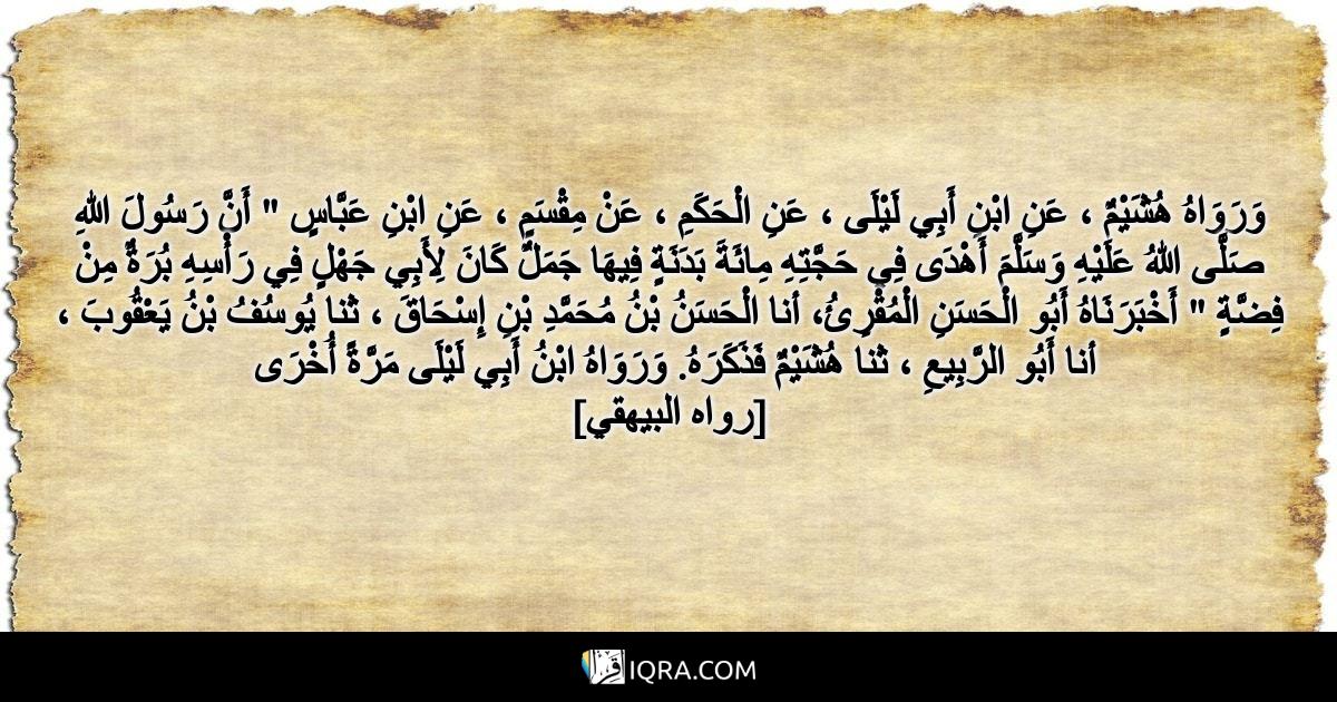 """وَرَوَاهُ هُشَيْمٌ ، عَنِ ابْنِ أَبِي لَيْلَى ، عَنِ الْحَكَمِ ، عَنْ مِقْسَمٍ ، عَنِ ابْنِ عَبَّاسٍ """" أَنَّ رَسُولَ اللهِ صَلَّى اللهُ عَلَيْهِ وَسَلَّمَ أَهْدَى فِي حَجَّتِهِ مِائَةَ بَدَنَةٍ فِيهَا جَمَلٌ كَانَ لِأَبِي جَهْلٍ فِي رَأْسِهِ بُرَةٌ مِنْ فِضَّةٍ """" أَخْبَرَنَاهُ أَبُو الْحَسَنِ الْمُقْرِئُ، أنا الْحَسَنُ بْنُ مُحَمَّدِ بْنِ إِسْحَاقَ ، ثنا يُوسُفُ بْنُ يَعْقُوبَ ، أنا أَبُو الرَّبِيعِ ، ثنا هُشَيْمٌ فَذَكَرَهُ. وَرَوَاهُ ابْنُ أَبِي لَيْلَى مَرَّةً أُخْرَى <br> [رواه البيهقي]"""