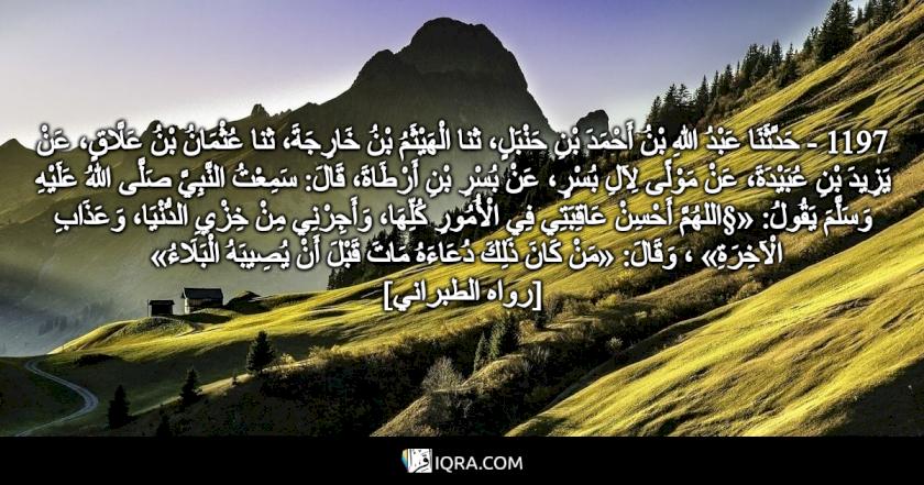 1197 - حَدَّثَنَا عَبْدُ اللهِ بْنُ أَحْمَدَ بْنِ حَنْبَلٍ، ثنا الْهَيْثَمُ بْنُ خَارِجَةَ، ثنا عُثْمَانُ بْنُ عَلَّاقٍ، عَنْ يَزِيدَ بْنِ عُبَيْدَةَ، عَنْ مَوْلًى لِآلِ بُسْرٍ، عَنْ بُسْرِ بْنِ أَرْطَاةَ، قَالَ: سَمِعْتُ النَّبِيَّ صَلَّى اللهُ عَلَيْهِ وَسَلَّمَ يَقُولُ: «§اللهُمَّ أَحْسِنْ عَاقِبَتِي فِي الْأُمُورِ كُلِّهَا، وَأَجِرْنِي مِنْ خِزْيِ الدُّنْيَا، وَعَذَابِ الْآخِرَةِ» ، وَقَالَ: «مَنْ كَانَ ذَلِكَ دُعَاءَهُ مَاتَ قَبْلَ أَنْ يُصِيبَهُ الْبَلَاءُ» <br> [رواه الطبراني]
