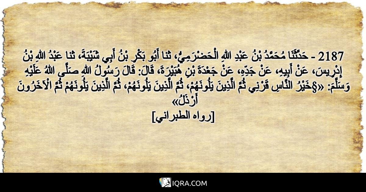 2187 - حَدَّثَنَا مُحَمَّدُ بْنُ عَبْدِ اللهِ الْحَضْرَمِيُّ، ثنا أَبُو بَكْرِ بْنُ أَبِي شَيْبَةَ، ثنا عَبْدُ اللهِ بْنُ إِدْرِيسَ، عَنْ أَبِيهِ، عَنْ جَدِّهِ، عَنْ جَعْدَةَ بْنِ هُبَيْرَةَ، قَالَ: قَالَ رَسُولُ اللهِ صَلَّى اللهُ عَلَيْهِ وَسَلَّمَ: «§خَيْرُ النَّاسِ قَرْنِي ثُمَّ الَّذِينَ يَلُونَهُمْ، ثُمَّ الَّذِينَ يَلُونَهُمْ، ثُمَّ الَّذِينَ يَلُونَهُمْ ثُمَّ الْآخَرُونَ أَرْذَلُ» <br> [رواه الطبراني]