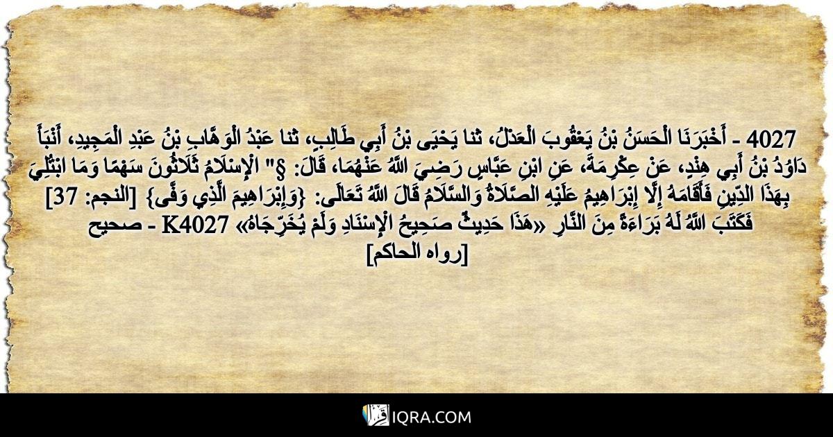 """4027 - أَخْبَرَنَا الْحَسَنُ بْنُ يَعْقُوبَ الْعَدْلُ، ثنا يَحْيَى بْنُ أَبِي طَالِبٍ، ثنا عَبْدُ الْوَهَّابِ بْنُ عَبْدِ الْمَجِيدِ، أَنْبَأَ دَاوُدُ بْنُ أَبِي هِنْدٍ، عَنْ عِكْرِمَةَ، عَنِ ابْنِ عَبَّاسٍ رَضِيَ اللَّهُ عَنْهُمَا، قَالَ: §"""" الْإِسْلَامُ ثَلَاثُونَ سَهْمًا وَمَا ابْتُلِيَ بِهَذَا الدِّينِ فَأَقَامَهُ إِلَّا إِبْرَاهِيمُ عَلَيْهِ الصَّلَاةُ وَالسَّلَامُ قَالَ اللَّهُ تَعَالَى: {وَإِبْرَاهِيمَ الَّذِي وَفَّى} [النجم: 37] فَكَتَبَ اللَّهُ لَهُ بَرَاءَةً مِنَ النَّارِ «هَذَا حَدِيثٌ صَحِيحُ الْإِسْنَادِ وَلَمْ يُخَرِّجَاهُ» K4027 - صحيح <br> [رواه الحاكم]"""