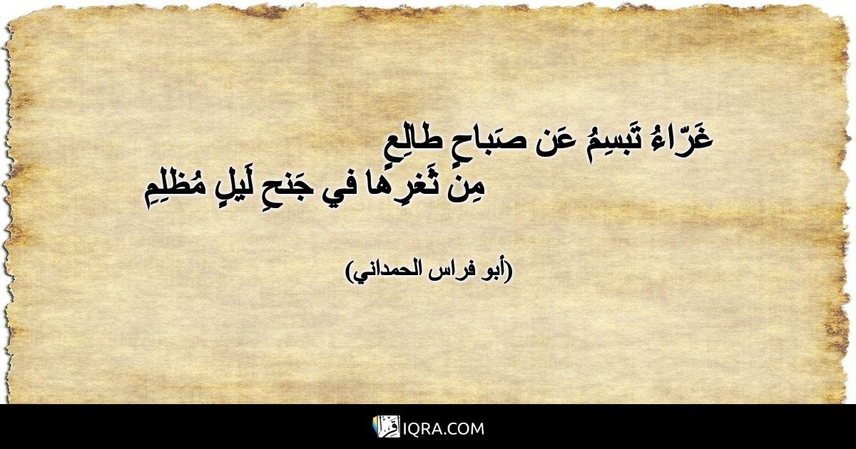 غَرّاءُ تَبسِمُ عَن صَباحٍ طالِعٍ<br>مِن ثَغرِها في جَنحِ لَيلٍ مُظلِمِ <br> (أبو فراس الحمداني)