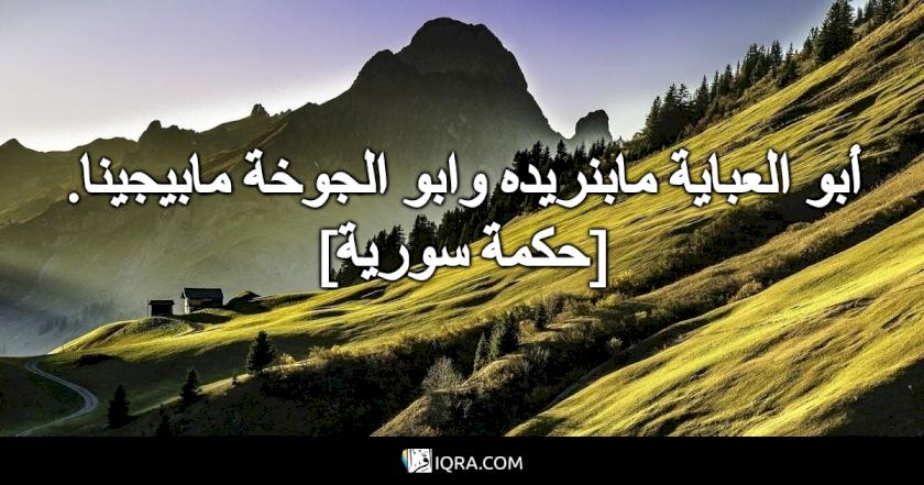 أبو العباية مابنريده وابو الجوخة مابيجينا. <br> [حكمة سورية]