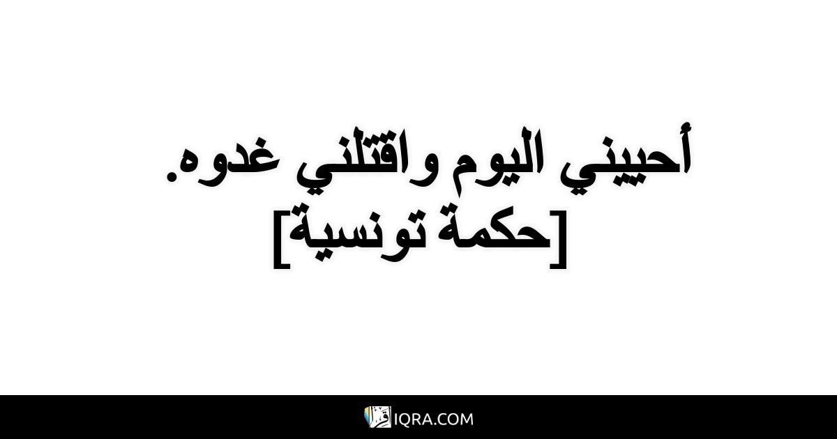 أحييني اليوم واقتلني غدوه. <br> [حكمة تونسية]