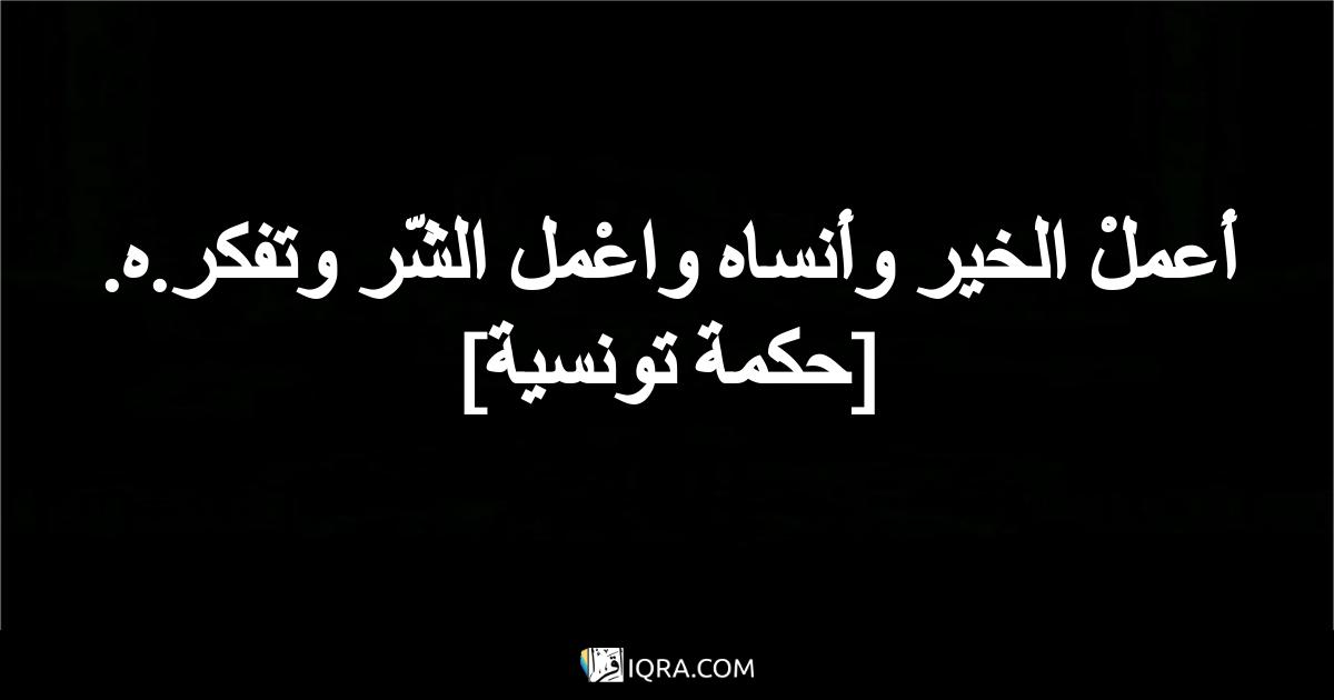 أعملْ الخير وأنساه واعْمل الشّر وتفكر.ه. <br> [حكمة تونسية]
