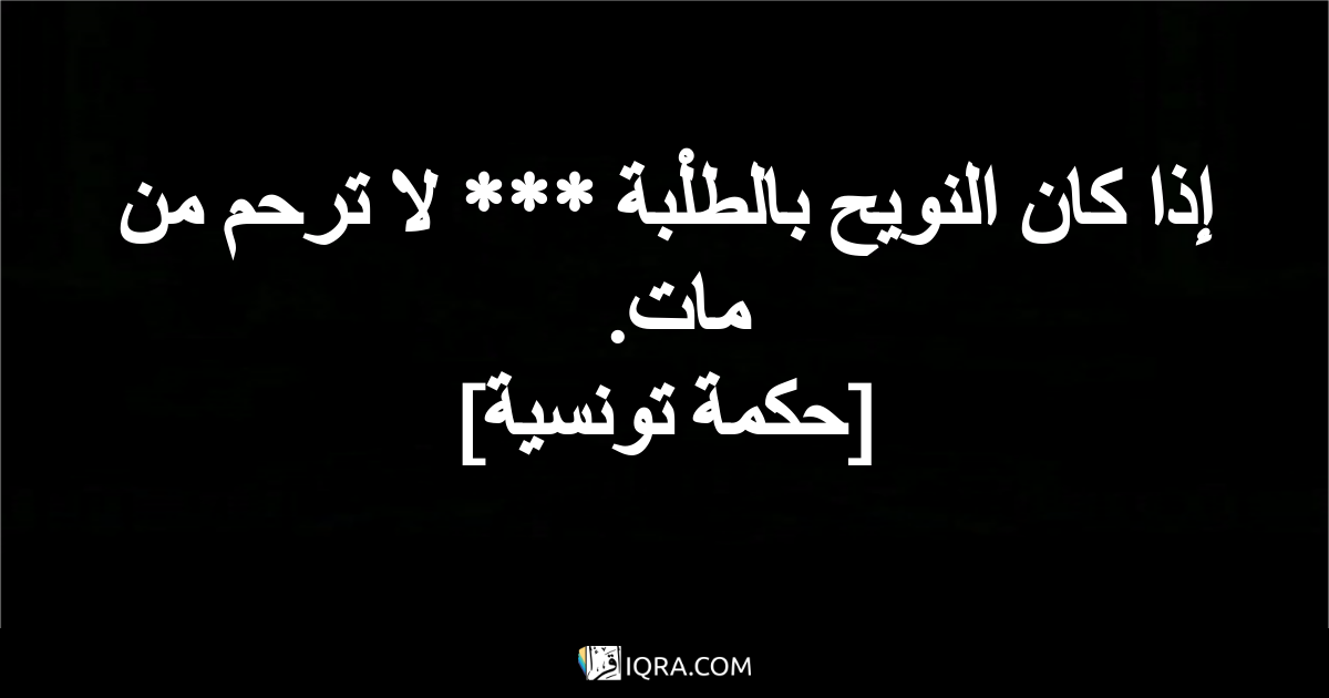 إذا كان النويح بالطلْبة *** لا ترحم من مات. <br> [حكمة تونسية]