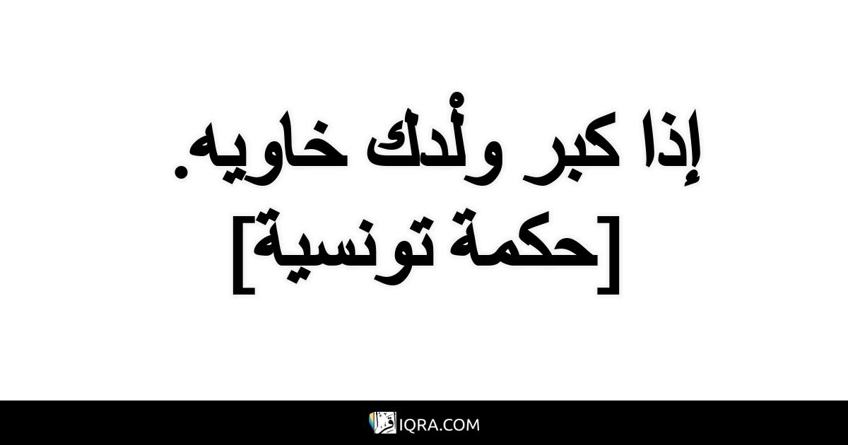إذا كبر ولْدك خاويه. <br> [حكمة تونسية]