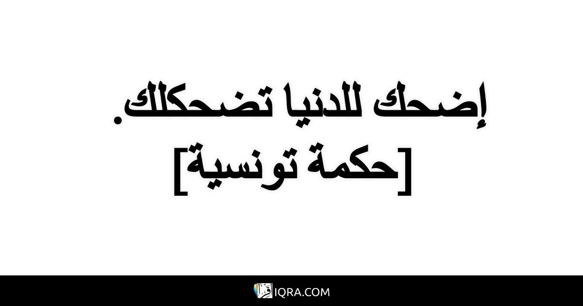 إضحك للدنيا تضحكلك. <br> [حكمة تونسية]