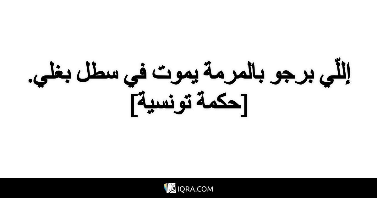 إللّي برجو بالمرمة يموت في سطل بغلي. <br> [حكمة تونسية]