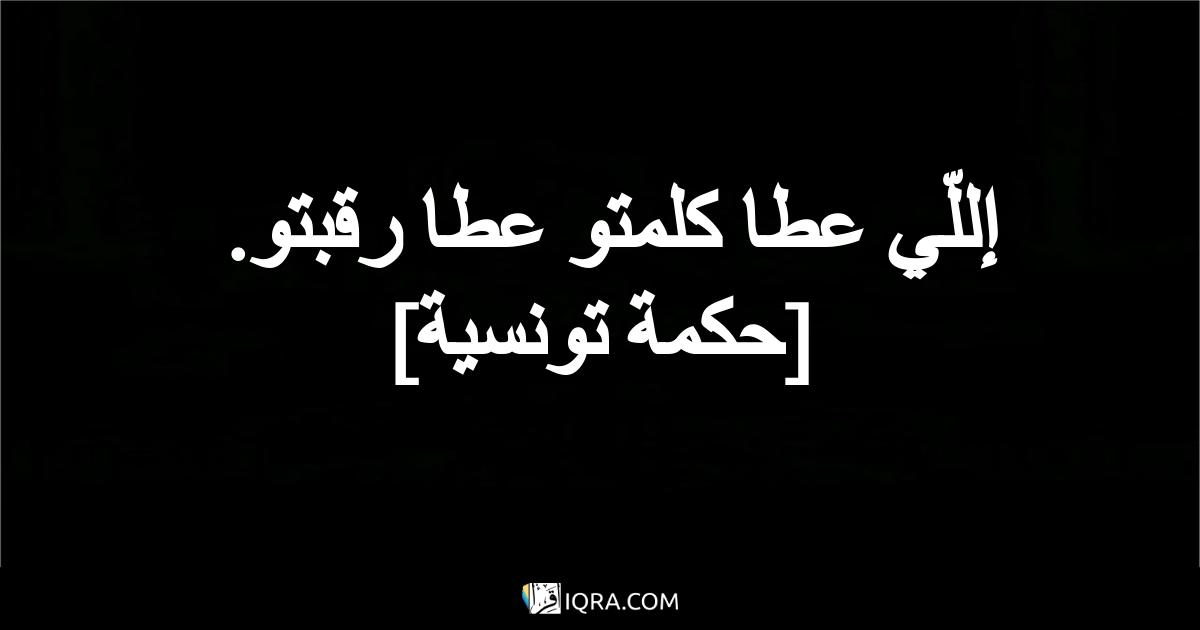 إللّي عطا كلمتو عطا رقبتو. <br> [حكمة تونسية]