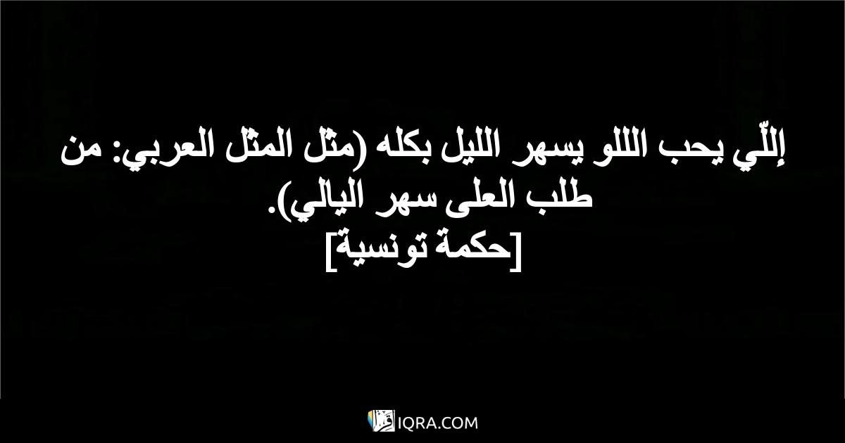 إللّي يحب الللو يسهر الليل بكله (مثل المثل العربي: من طلب العلى سهر اليالي). <br> [حكمة تونسية]
