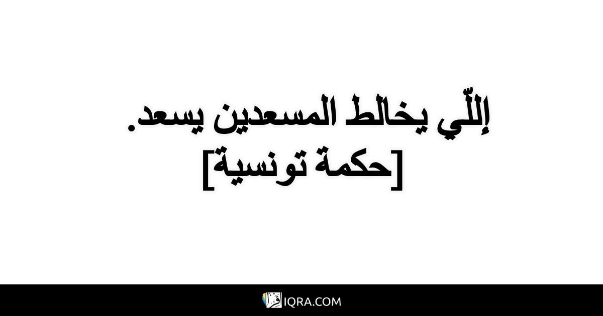 إللّي يخالط المسعدين يسعد. <br> [حكمة تونسية]