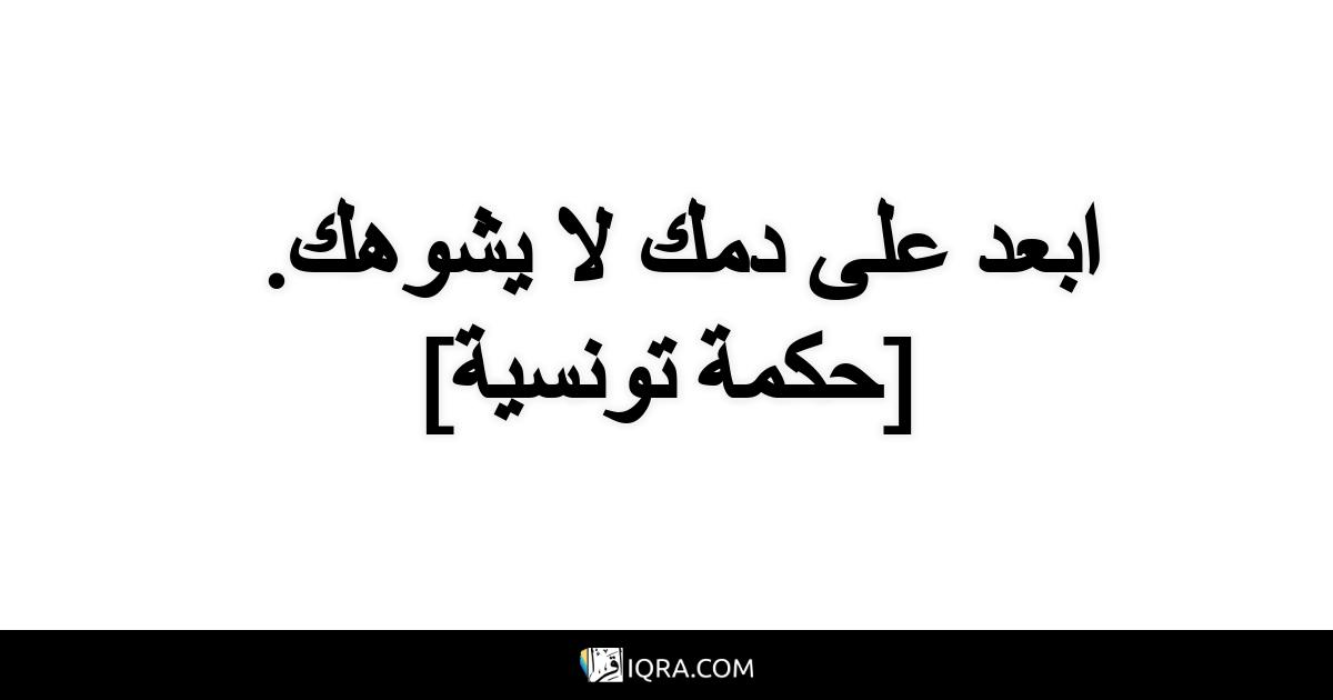 ابعد على دمك لا يشوهك. <br> [حكمة تونسية]