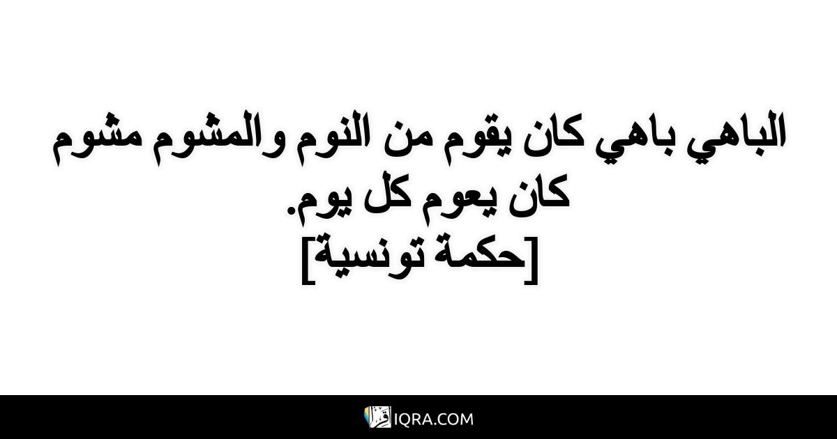 الباهي باهي كان يقوم من النوم والمشوم مشوم كان يعوم كل يوم. <br> [حكمة تونسية]