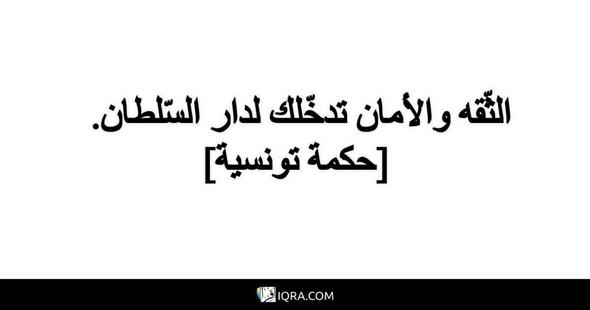 الثّقه والأمان تدخّلك لدار السّلطان. <br> [حكمة تونسية]