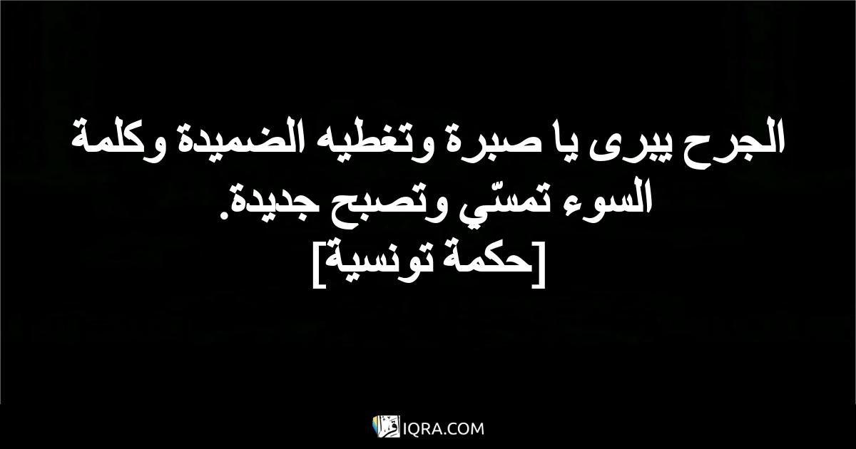 الجرح يبرى يا صبرة وتغطيه الضميدة وكلمة السوء تمسّي وتصبح جديدة. <br> [حكمة تونسية]