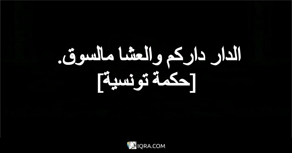 الدار داركم والعشا مالسوق. <br> [حكمة تونسية]
