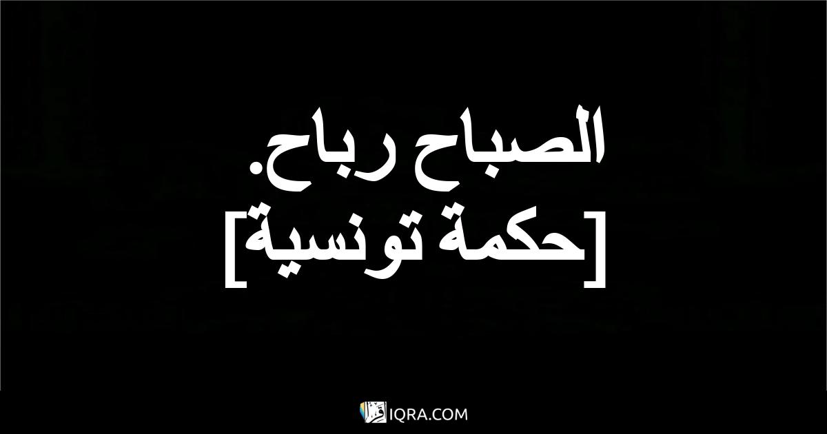 الصباح رباح. <br> [حكمة تونسية]