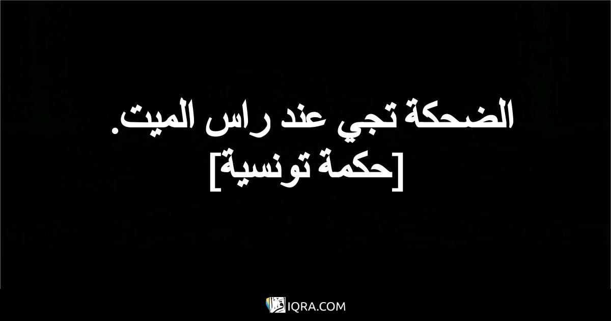 الضحكة تجي عند راس الميت. <br> [حكمة تونسية]