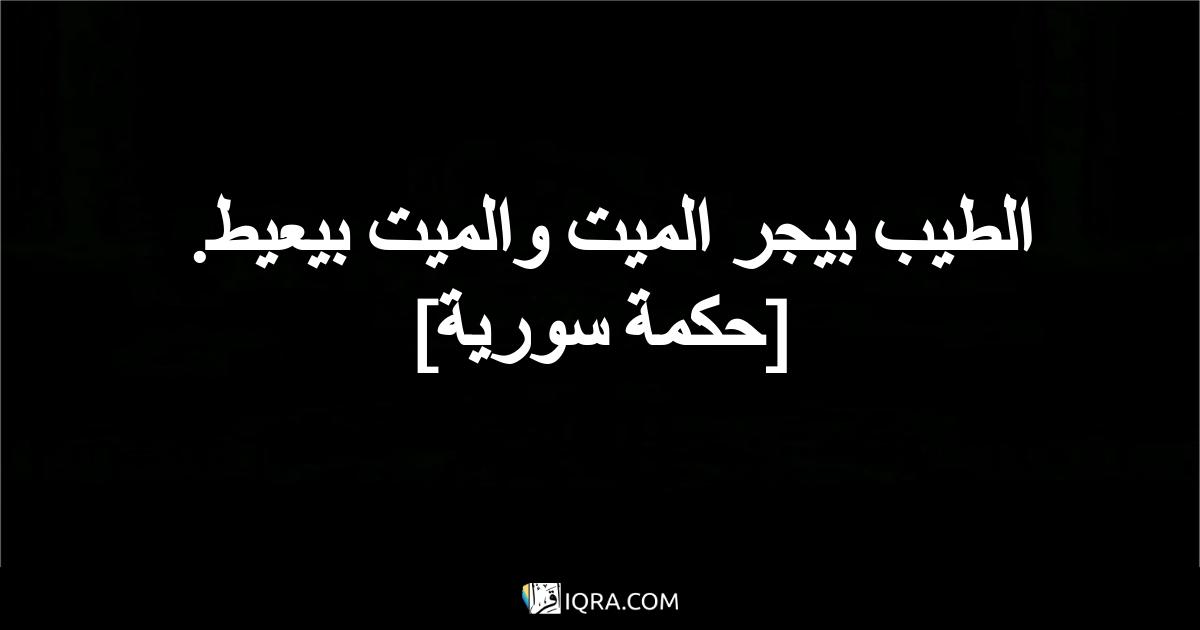 الطيب بيجر الميت والميت بيعيط. <br> [حكمة سورية]