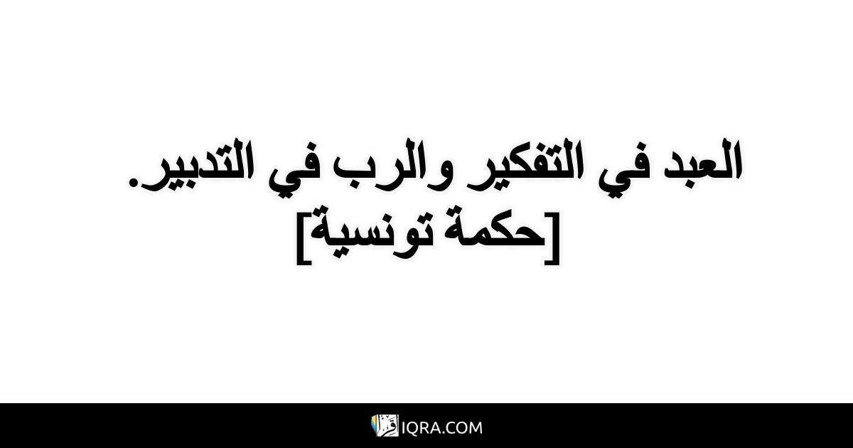 العبد في التفكير والرب في التدبير. <br> [حكمة تونسية]