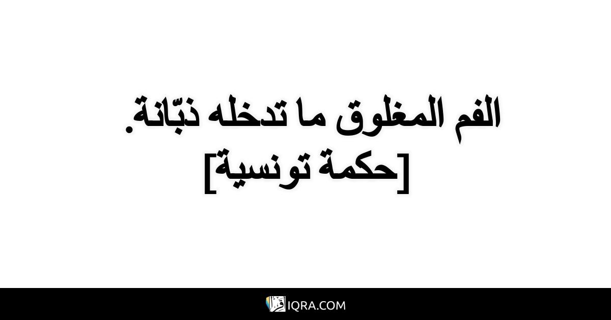 الفم المغلوق ما تدخله ذبّانة. <br> [حكمة تونسية]