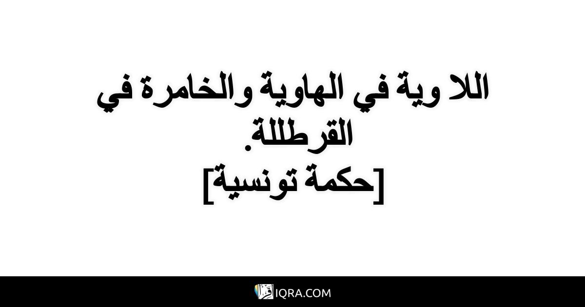 اللا وية في الهاوية والخامرة في القرطللة. <br> [حكمة تونسية]