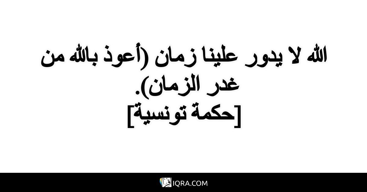 الله لا يدور علينا زمان (أعوذ بالله من غدر الزمان). <br> [حكمة تونسية]