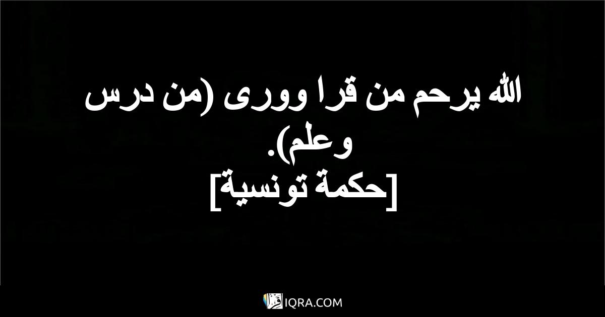 الله يرحم من قرا وورى (من درس وعلم). <br> [حكمة تونسية]
