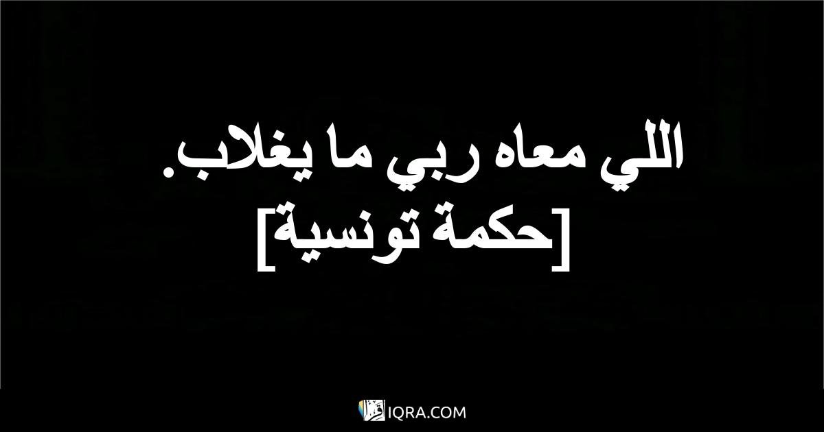 اللي معاه ربي ما يغلاب. <br> [حكمة تونسية]