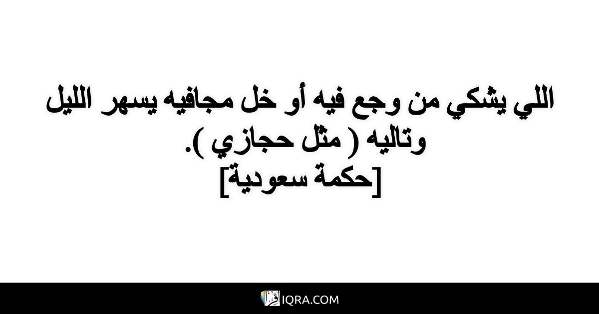 اللي يشكي من وجع فيه أو خل مجافيه يسهر الليل وتاليه ( مثل حجازي ). <br> [حكمة سعودية]