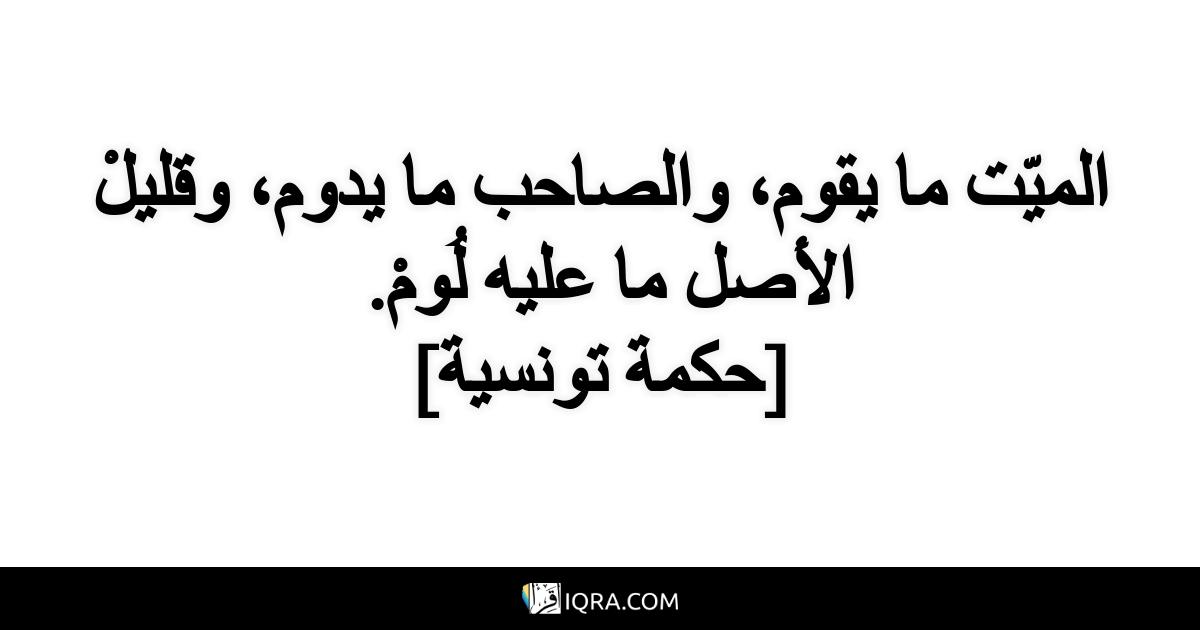 الميّت ما يقوم، والصاحب ما يدوم، وقليلْ الأصل ما عليه لُومْ. <br> [حكمة تونسية]