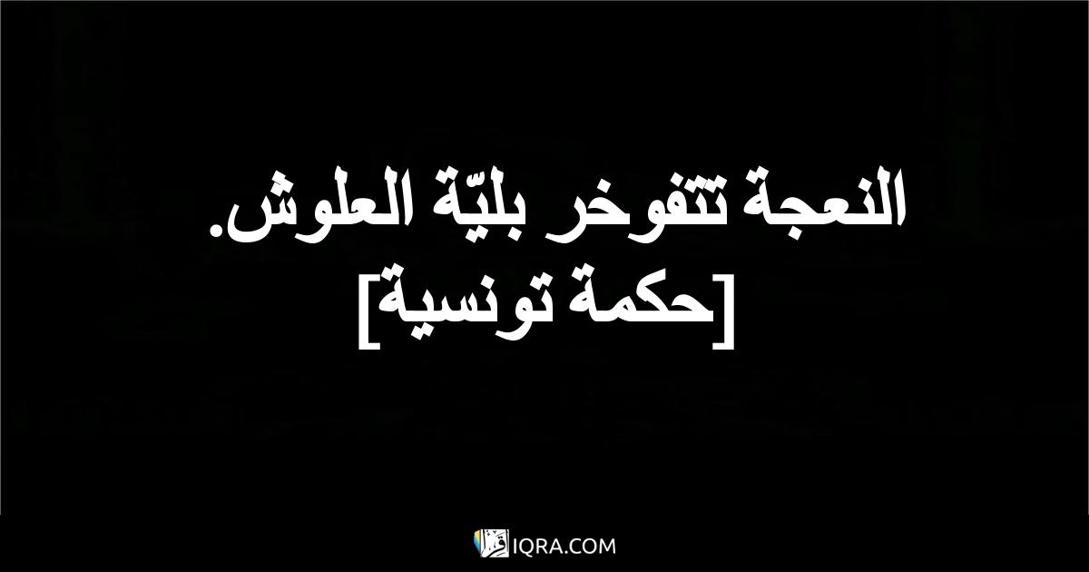 النعجة تتفوخر بليّة العلوش. <br> [حكمة تونسية]