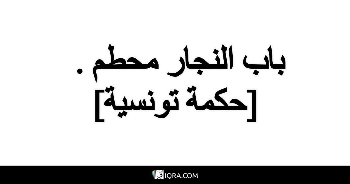 باب النجار محطم . <br> [حكمة تونسية]