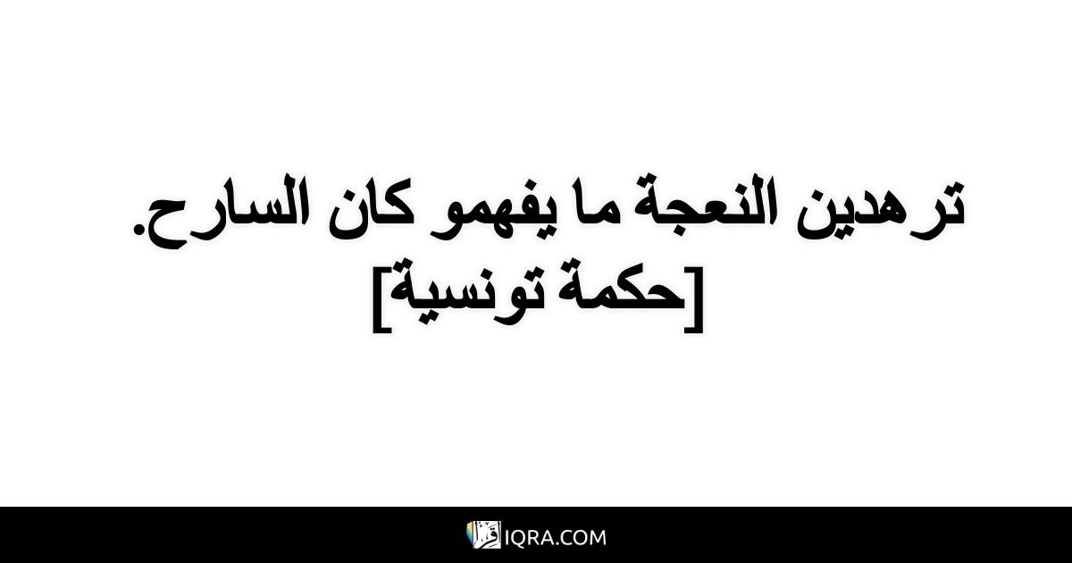 ترهدين النعجة ما يفهمو كان السارح. <br> [حكمة تونسية]