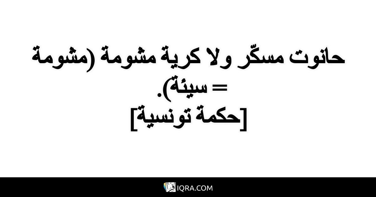 حانوت مسكّر ولا كرية مشومة (مشومة = سيئة). <br> [حكمة تونسية]