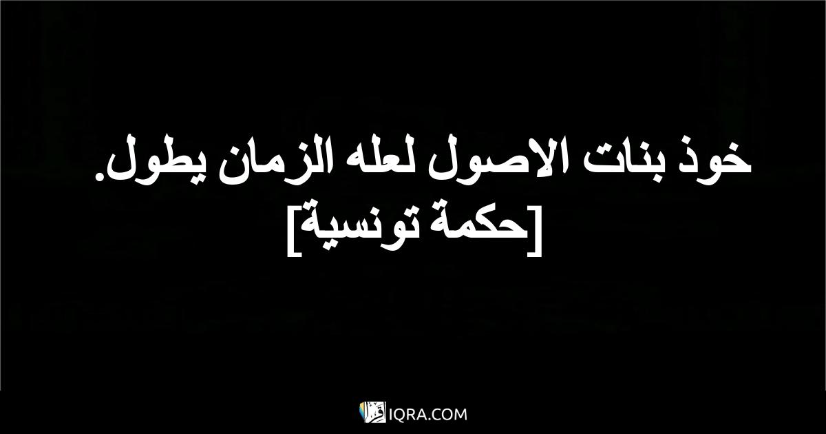 خوذ بنات الاصول لعله الزمان يطول. <br> [حكمة تونسية]