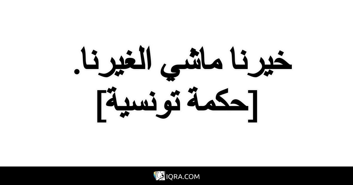 خيرنا ماشي الغيرنا. <br> [حكمة تونسية]