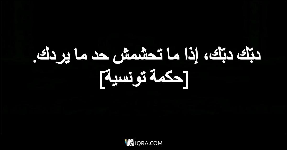 دبّك دبّك، إذا ما تحشمش حد ما يردك. <br> [حكمة تونسية]