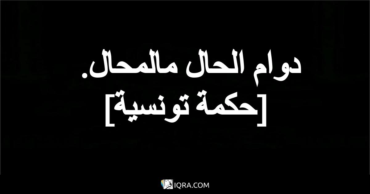 دوام الحال مالمحال. <br> [حكمة تونسية]