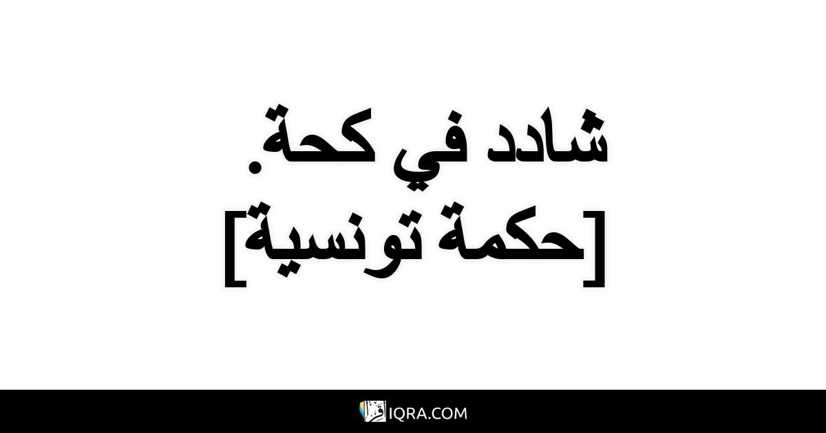 شادد في كحة. <br> [حكمة تونسية]