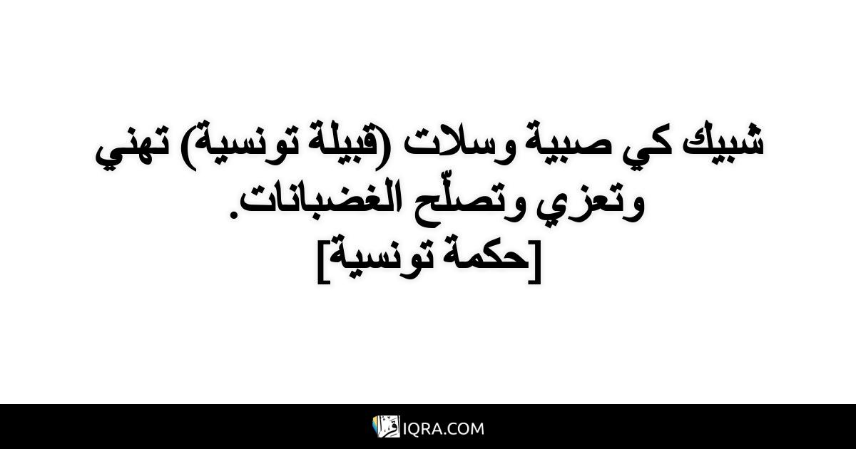 شبيك كي صبية وسلات (قبيلة تونسية) تهني وتعزي وتصلّح الغضبانات. <br> [حكمة تونسية]