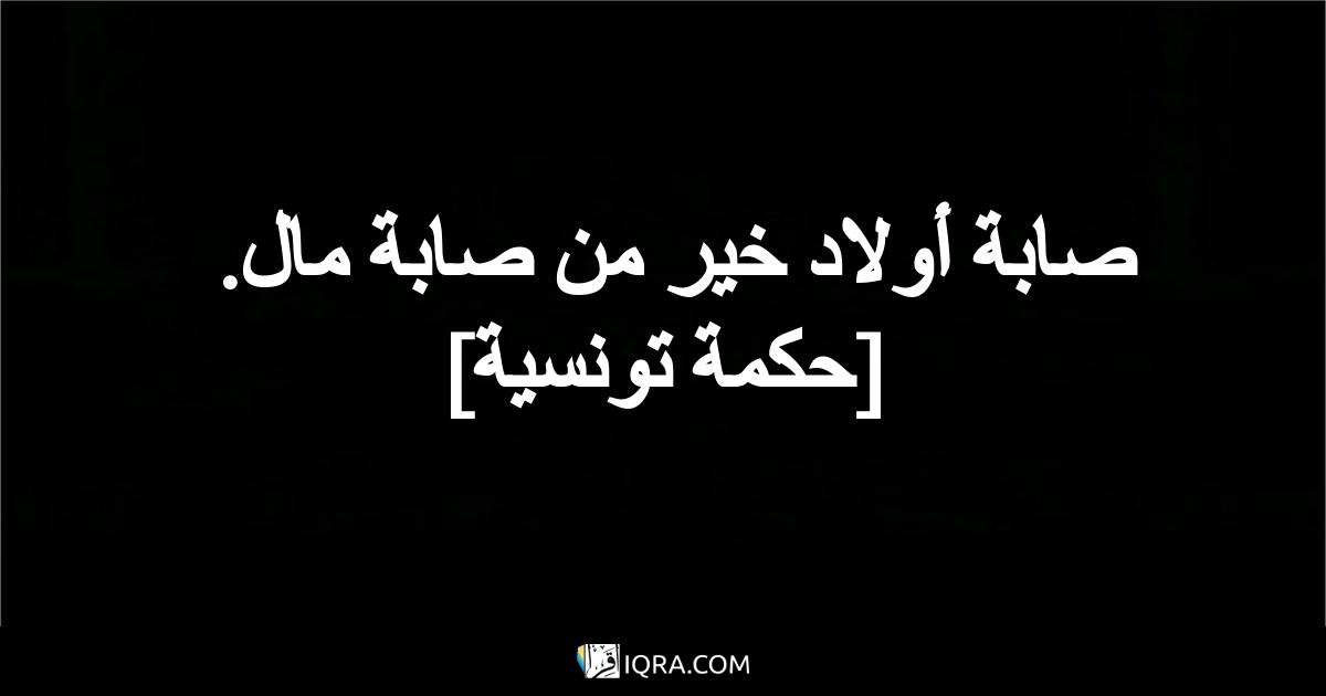 صابة أولاد خير من صابة مال. <br> [حكمة تونسية]