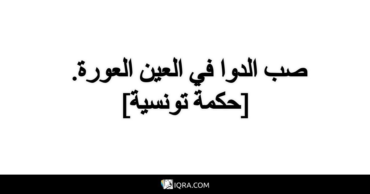 صب الدوا في العين العورة. <br> [حكمة تونسية]